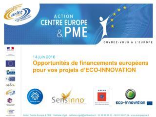 14 juin 2010 Opportunités de financements européens pour vos projets d'ECO-INNOVATION