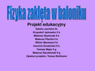 Projekt edukacyjny Natalia Jasińska IIa Krzysztof Jędraszko II b Mateusz Szymczak II b