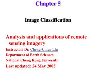Image Classification  Analysis and applications of remote sensing imagery Instructor: Dr. Cheng-Chien Liu Department of
