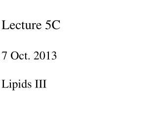 Lecture 5C 7 Oct. 2013 Lipids III