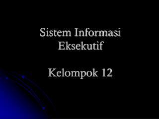Sistem Informasi Eksekutif Kelompok 12