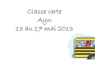 Classe verte Ayn 13 au 17 mai 2013