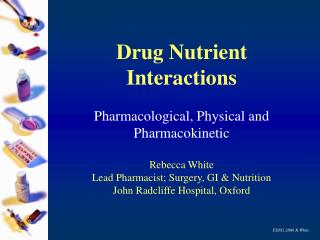 Drug Nutrient Interactions   Pharmacological, Physical and Pharmacokinetic  Rebecca White Lead Pharmacist; Surgery, GI