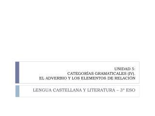 UNIDAD 5:  CATEGORÍAS GRAMATICALES (IV).  EL ADVERBIO Y LOS ELEMENTOS DE RELACIÓN