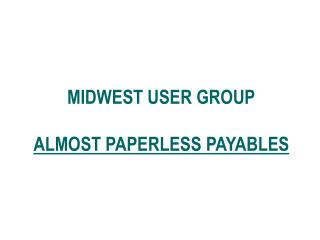 MIDWEST USER GROUP ALMOST PAPERLESS PAYABLES