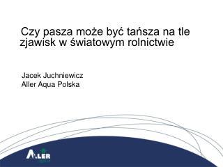 Czy pasza może być tańsza na tle     zjawisk w światowym rolnictwie      Jacek Juchniewicz