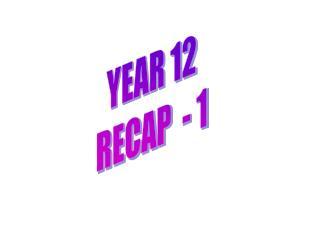YEAR 12 RECAP  - 1