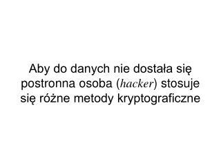 Aby do danych nie dostała się postronna osoba ( hacker ) stosuje się różne metody kryptograficzne