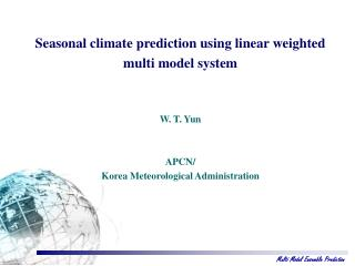 Seasonal climate prediction using linear weighted  multi model system W. T. Yun APCN/