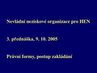 Nevládní neziskové organizace pro HEN 3. přednáška, 9. 10. 2005 Právní formy, postup zakládání