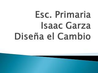 Esc.  Primaria Isaac Garza Dise ña  el Cambio
