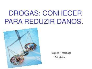 DROGAS: CONHECER                  PARA REDUZIR DANOS . Paulo R R Machado