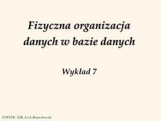 Fizyczna organizacja danych w baz ie  danych Wyk?ad 7