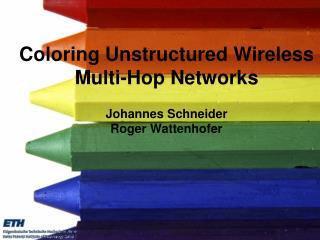 Coloring Unstructured Wireless Multi-Hop Networks Johannes Schneider Roger Wattenhofer