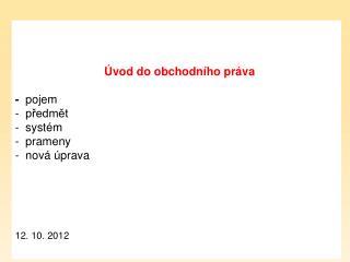 Úvod do obchodního práva  -   pojem    předmět   systém    prameny   nová úprava 12. 10. 2012