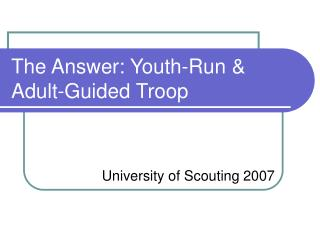 The Answer: Youth-Run  Adult-Guided Troop