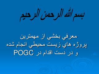 معرفي بخشي از مهمترين            پروژه هاي زيست محيطي انجام شده  و در دست اقدام در  POGC
