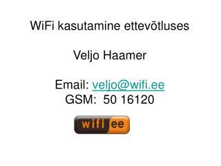 WiFi kasutamine ettevõtluses Veljo Haamer Email:  veljo@wifi.ee GSM:  50 16120