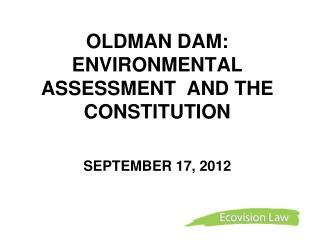 OLDMAN DAM:  ENVIRONMENTAL ASSESSMENT  AND THE CONSTITUTION SEPTEMBER 17, 2012