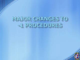Major Changes to  -1 Procedures