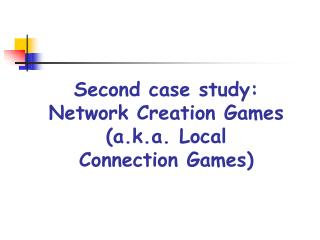 Second case study: Network Creation Games (a.k.a. Local  Connection Games)