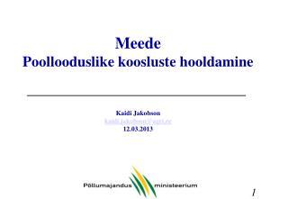 Meede Poollooduslike koosluste hooldamine Kaidi Jakobson kaidi.jakobson@agri.ee 12.03.2013