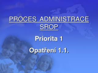 PROCES ADMINISTRACE SROP Priorita 1 Opatření 1.1.