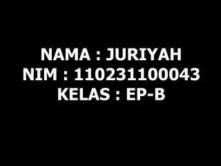 NAMA : JURIYAH NIM : 110231100043 KELAS : EP-B