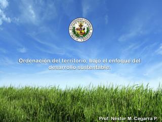 Ordenación del territorio, bajo el enfoque del  desarrollo sustentable.