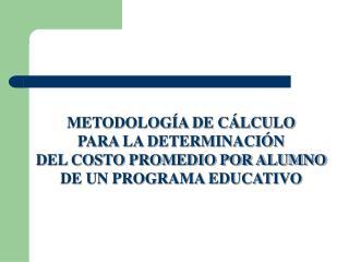 METODOLOGÍA DE CÁLCULO PARA LA DETERMINACIÓN DEL COSTO PROMEDIO POR ALUMNO
