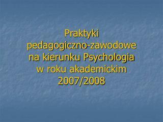 Praktyki  pedagogiczno-zawodowe  na kierunku Psychologia  w roku akademickim 2007/2008