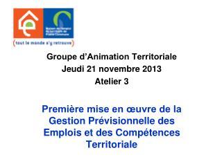 Groupe d'Animation Territoriale  Jeudi 21 novembre 2013 Atelier 3