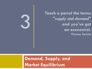 Teach a parrot the terms  supply and demand  and youve got  an economist.  Thomas Carlyle