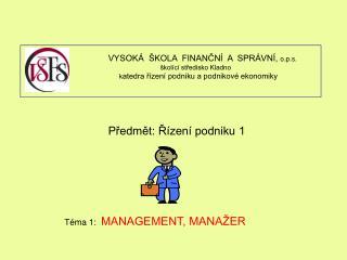 Předmět: Řízení podniku 1  Téma 1:   MANAGEMENT, MANAŽER