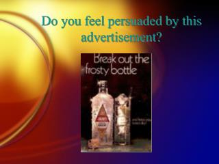 Do you feel persuaded by this advertisement?