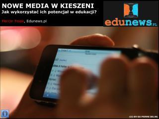 NOWE MEDIA W KIESZENI Jak wykorzystać ich potencjał w edukacji? Marcin Polak , Edunews.pl