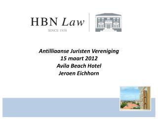 Antilliaanse Juristen Vereniging 15 maart 2012 Avila Beach Hotel Jeroen Eichhorn