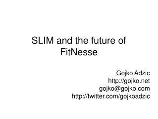 SLIM and the future of FitNesse Gojko Adzic gojko gojko@gojko