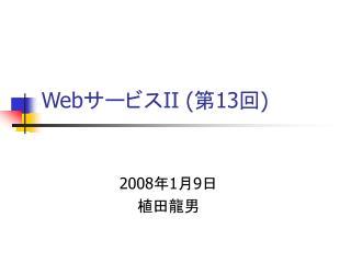 Web サービス II ( 第 1 3 回 ) 