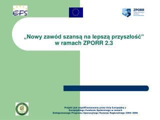 """""""Nowy zawód szansą na lepszą przyszłość""""  w ramach ZPORR 2.3"""