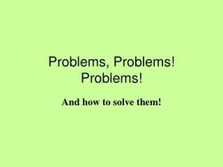 Problems, Problems! Problems!