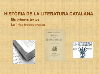 HISTÒRIA DE LA LITERATURA CATALANA Els primers textos La lírica trobadoresca