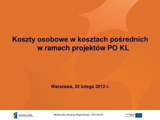 Koszty osobowe w kosztach pośrednich w ramach projektów PO KL  Warszawa, 22 lutego 2012 r.