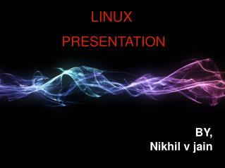LINUX  PRESENTATION BY,  Nikhil v jain