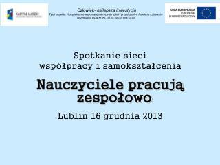 Spotkanie sieci  współpracy i samokształcenia Nauczyciele pracują zespołowo Lublin 16 grudnia 2013