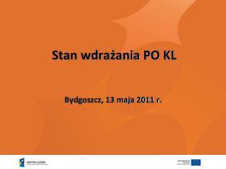 Stan wdrażania PO KL  Bydgoszcz, 13 maja 2011 r.