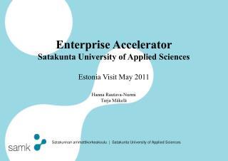 Enterprise Accelerator  Satakunta University of Applied Sciences Estonia Visit May 2011