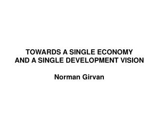 TOWARDS A SINGLE ECONOMY  AND A SINGLE DEVELOPMENT VISION   Norman Girvan