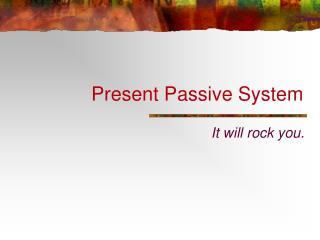 Present Passive System