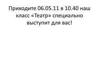 Приходите 06.05.11 в 10.40 наш класс «Театр» специально выступит для вас!